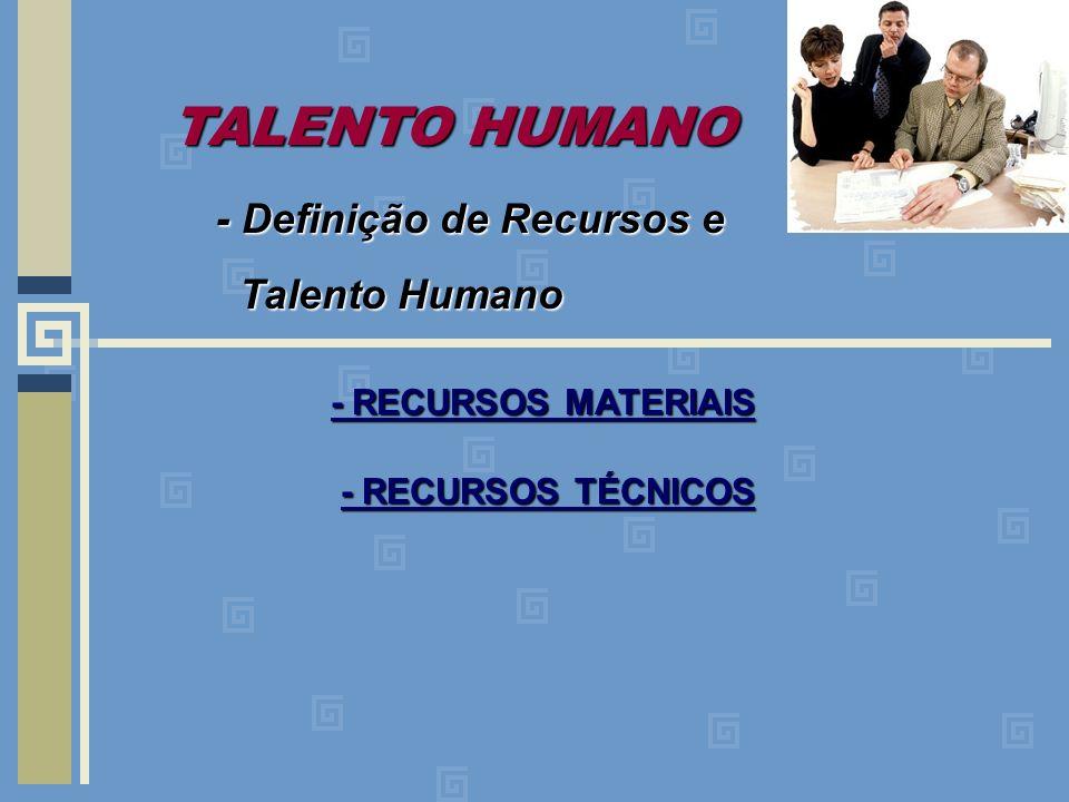 - Definição de Recursos e Talento Humano Talento Humano - RECURSOS MATERIAIS - RECURSOS TÉCNICOS