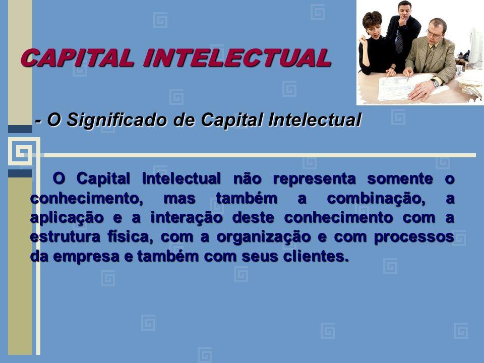 - O Significado de Capital Intelectual O Capital Intelectual não representa somente o conhecimento, mas também a combinação, a aplicação e a interação