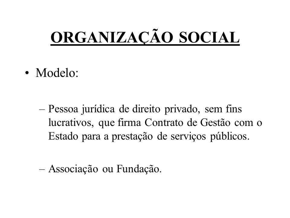 ORGANIZAÇÃO SOCIAL Modelo: –Pessoa jurídica de direito privado, sem fins lucrativos, que firma Contrato de Gestão com o Estado para a prestação de ser