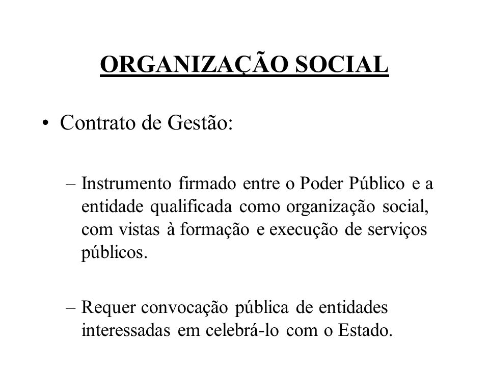 ORGANIZAÇÃO SOCIAL Contrato de Gestão: –Instrumento firmado entre o Poder Público e a entidade qualificada como organização social, com vistas à forma