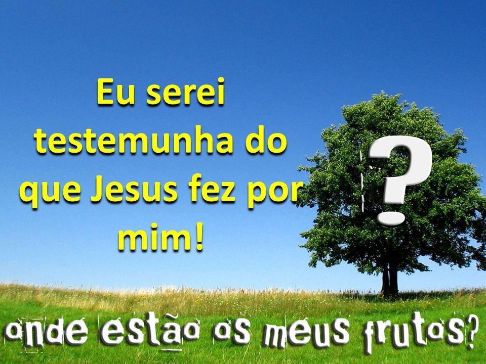 Eu serei testemunha do que Jesus fez por mim!