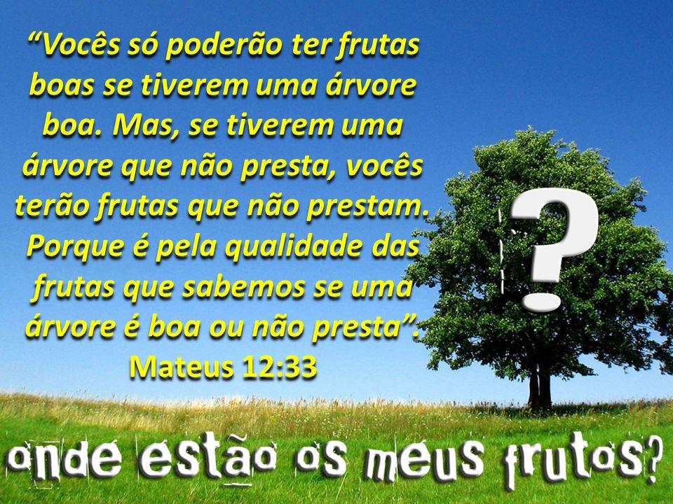 Vocês só poderão ter frutas boas se tiverem uma árvore boa. Mas, se tiverem uma árvore que não presta, vocês terão frutas que não prestam. Porque é pe