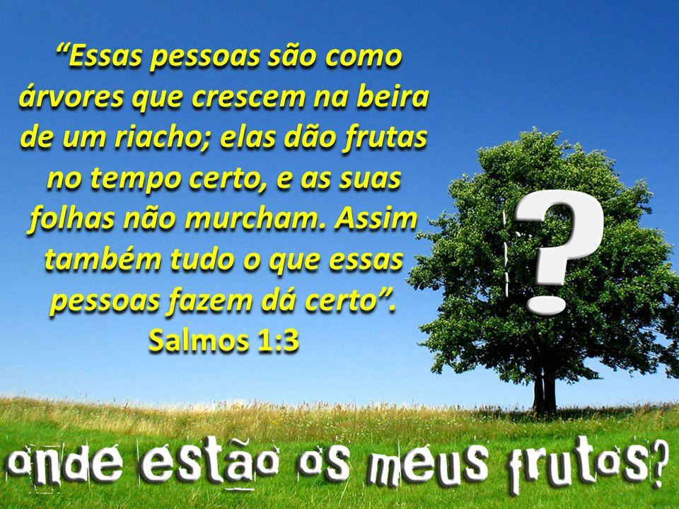 Essas pessoas são como árvores que crescem na beira de um riacho; elas dão frutas no tempo certo, e as suas folhas não murcham. Assim também tudo o qu
