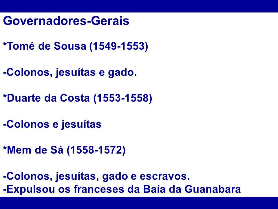 Governadores-Gerais *Tomé de Sousa (1549-1553) -Colonos, jesuítas e gado. *Duarte da Costa (1553-1558) -Colonos e jesuítas *Mem de Sá (1558-1572) -Col