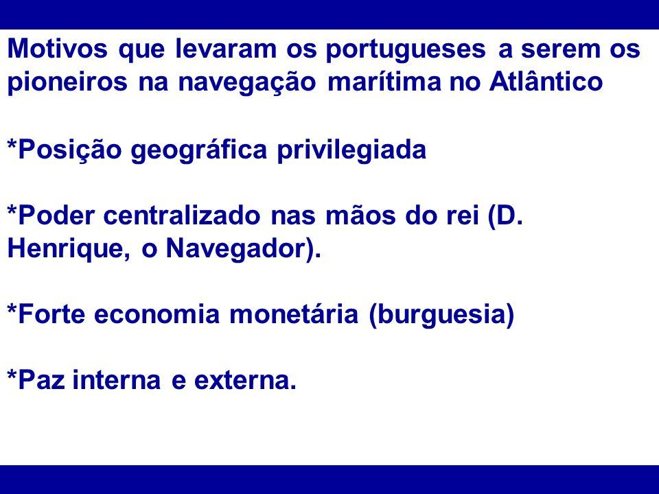 Motivos que levaram os portugueses a serem os pioneiros na navegação marítima no Atlântico *Posição geográfica privilegiada *Poder centralizado nas mã