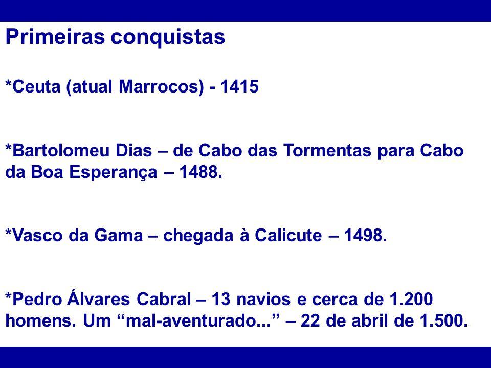 Primeiras conquistas *Ceuta (atual Marrocos) - 1415 *Bartolomeu Dias – de Cabo das Tormentas para Cabo da Boa Esperança – 1488. *Vasco da Gama – chega