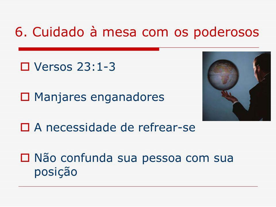 6. Cuidado à mesa com os poderosos Versos 23:1-3 Manjares enganadores A necessidade de refrear-se Não confunda sua pessoa com sua posição