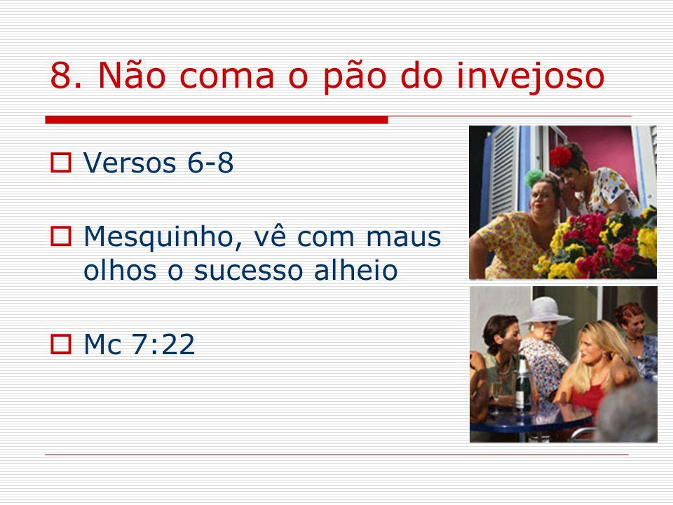 8. Não coma o pão do invejoso Versos 6-8 Mesquinho, vê com maus olhos o sucesso alheio Mc 7:22