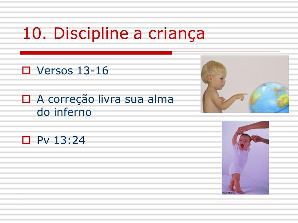 10. Discipline a criança Versos 13-16 A correção livra sua alma do inferno Pv 13:24