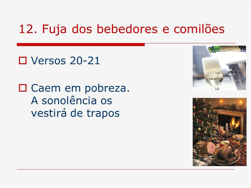 12. Fuja dos bebedores e comilões Versos 20-21 Caem em pobreza. A sonolência os vestirá de trapos