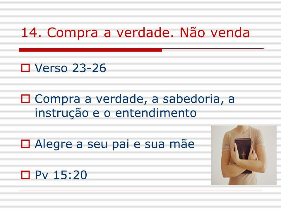 14. Compra a verdade. Não venda Verso 23-26 Compra a verdade, a sabedoria, a instrução e o entendimento Alegre a seu pai e sua mãe Pv 15:20