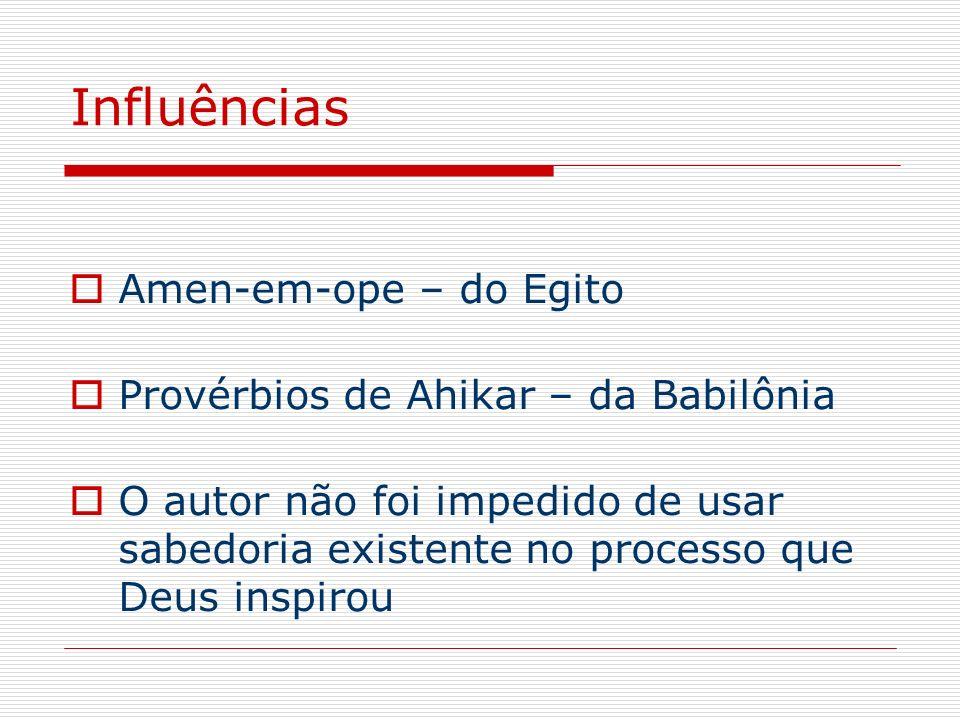 Influências Amen-em-ope – do Egito Provérbios de Ahikar – da Babilônia O autor não foi impedido de usar sabedoria existente no processo que Deus inspi