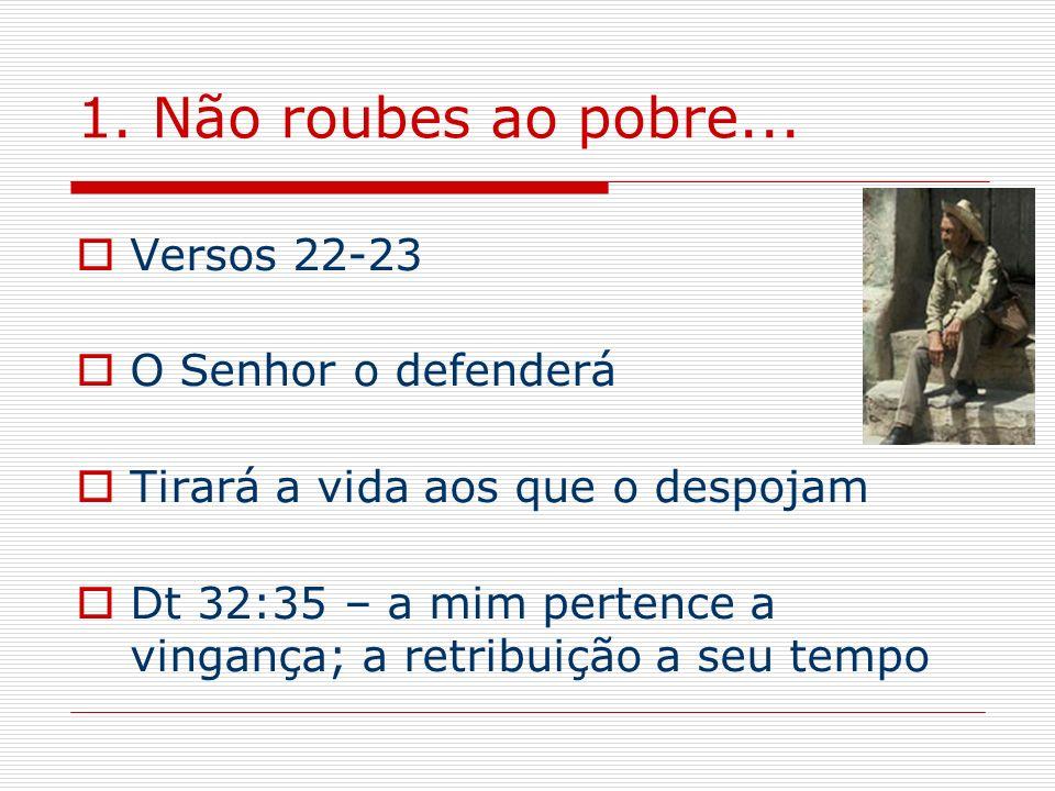 1. Não roubes ao pobre... Versos 22-23 O Senhor o defenderá Tirará a vida aos que o despojam Dt 32:35 – a mim pertence a vingança; a retribuição a seu