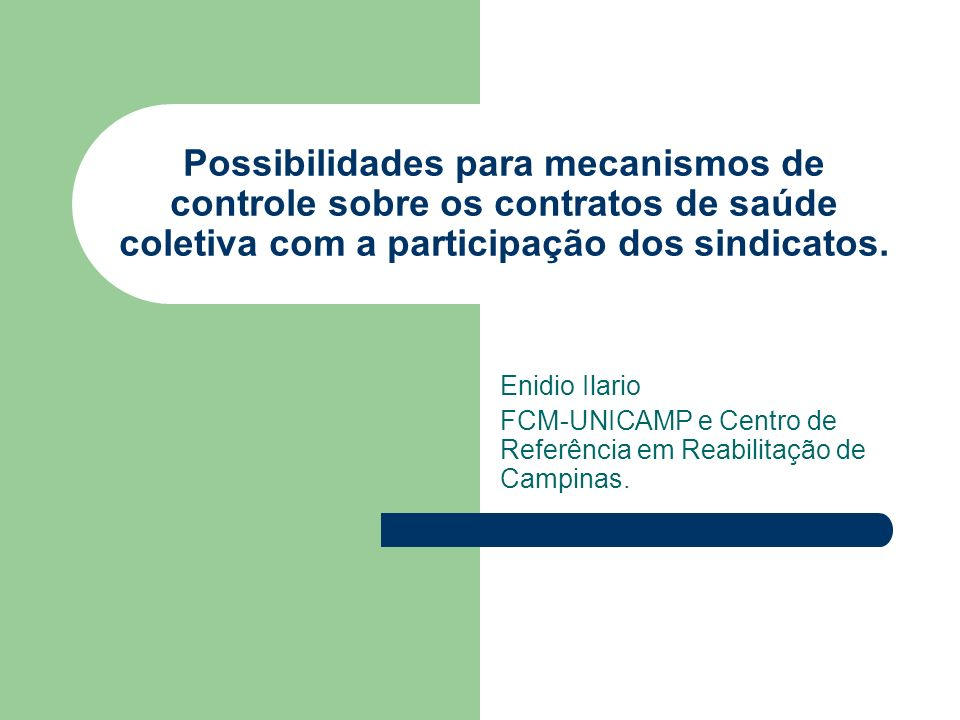 Possibilidades para mecanismos de controle sobre os contratos de saúde coletiva com a participação dos sindicatos. Enidio Ilario FCM-UNICAMP e Centro