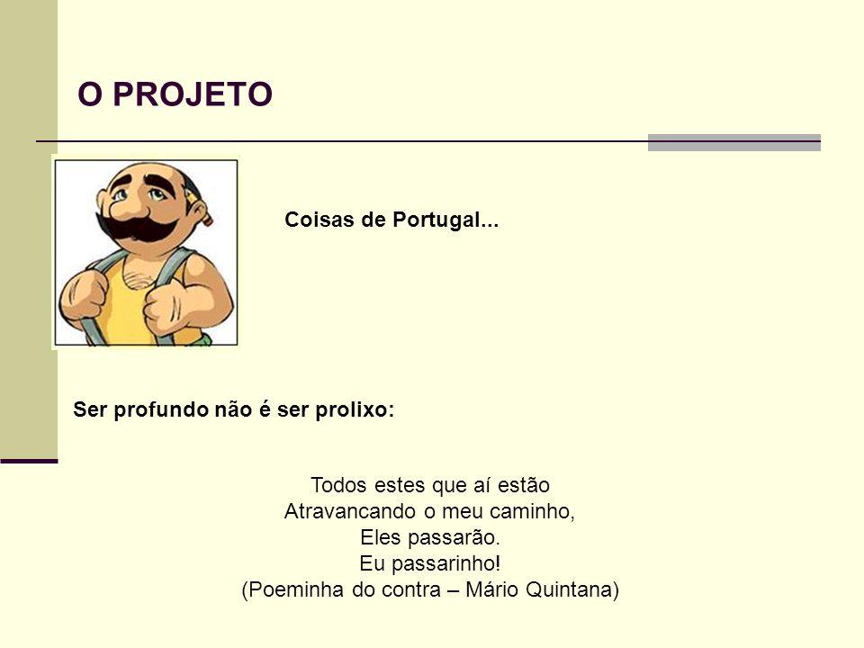 O PROJETO Coisas de Portugal... Ser profundo não é ser prolixo: Todos estes que aí estão Atravancando o meu caminho, Eles passarão. Eu passarinho! (Po