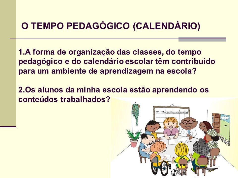 O TEMPO PEDAGÓGICO (CALENDÁRIO) 1.A forma de organização das classes, do tempo pedagógico e do calendário escolar têm contribuído para um ambiente de