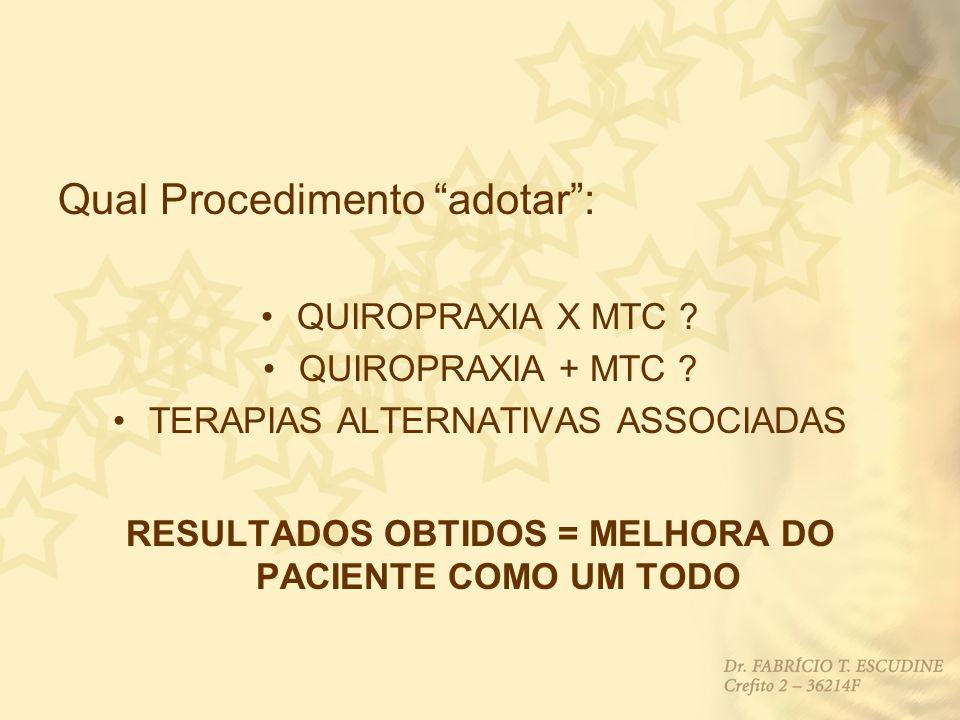 Qual Procedimento adotar: QUIROPRAXIA X MTC ? QUIROPRAXIA + MTC ? TERAPIAS ALTERNATIVAS ASSOCIADAS RESULTADOS OBTIDOS = MELHORA DO PACIENTE COMO UM TO