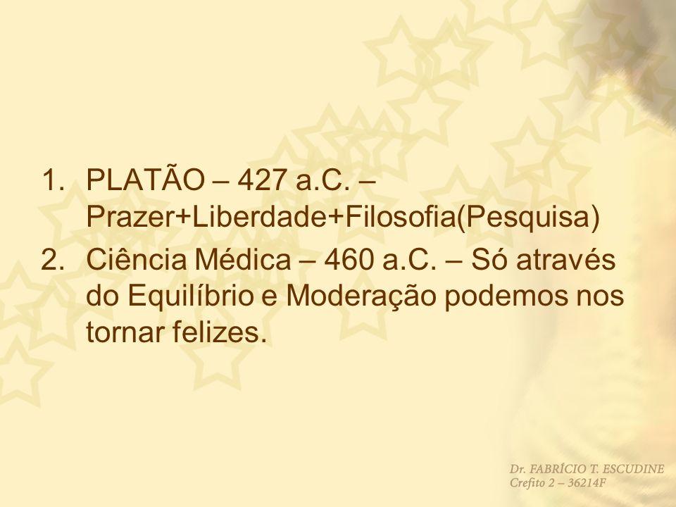 1.PLATÃO – 427 a.C. – Prazer+Liberdade+Filosofia(Pesquisa) 2.Ciência Médica – 460 a.C. – Só através do Equilíbrio e Moderação podemos nos tornar feliz