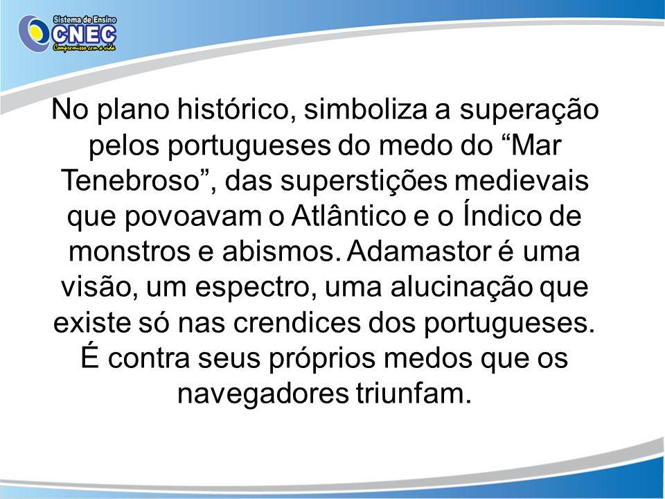 No plano histórico, simboliza a superação pelos portugueses do medo do Mar Tenebroso, das superstições medievais que povoavam o Atlântico e o Índico d