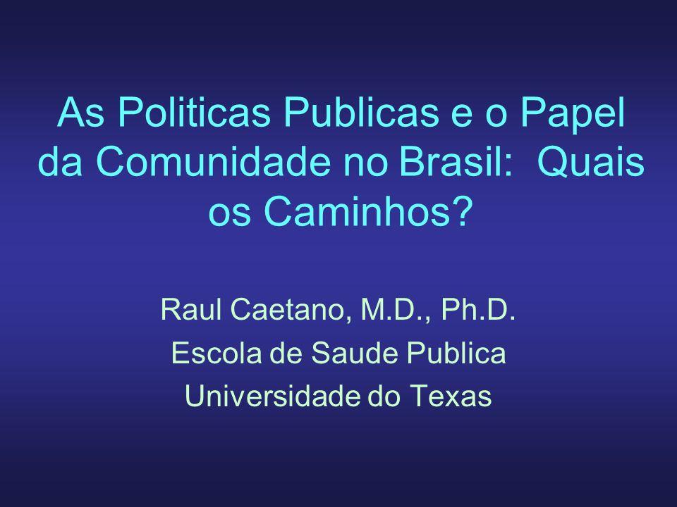 As Politicas Publicas e o Papel da Comunidade no Brasil: Quais os Caminhos? Raul Caetano, M.D., Ph.D. Escola de Saude Publica Universidade do Texas
