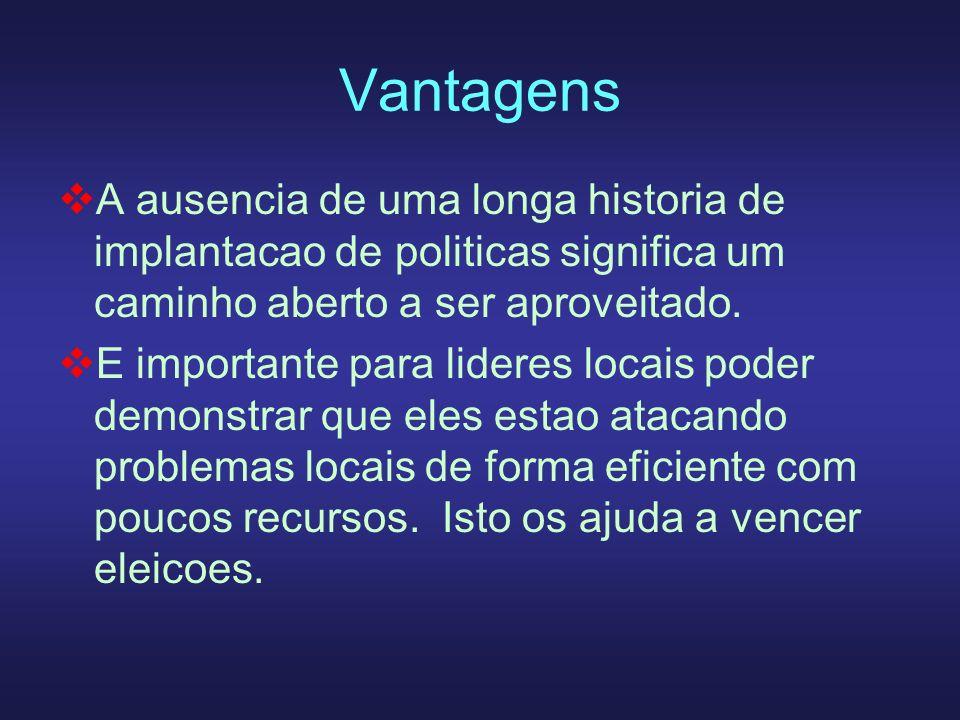 Vantagens A ausencia de uma longa historia de implantacao de politicas significa um caminho aberto a ser aproveitado. E importante para lideres locais