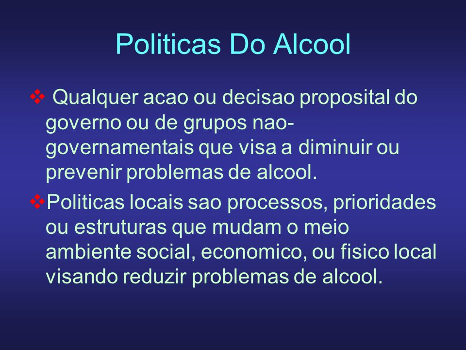 Politicas Do Alcool Qualquer acao ou decisao proposital do governo ou de grupos nao- governamentais que visa a diminuir ou prevenir problemas de alcoo