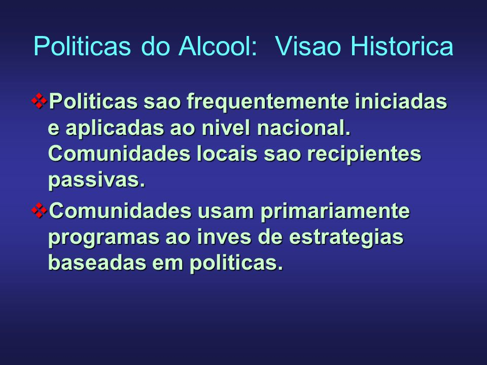 Politicas do Alcool: Visao Historica Politicas sao frequentemente iniciadas e aplicadas ao nivel nacional. Comunidades locais sao recipientes passivas