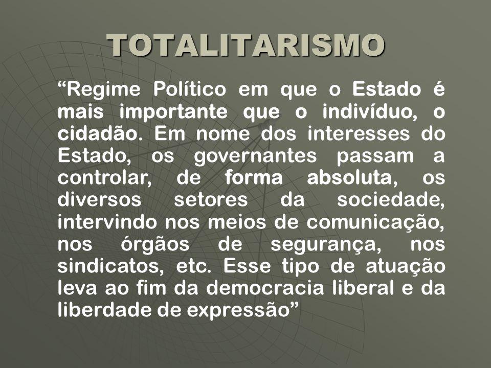 TOTALITARISMO Regime Político em que o Estado é mais importante que o indivíduo, o cidadão. Em nome dos interesses do Estado, os governantes passam a