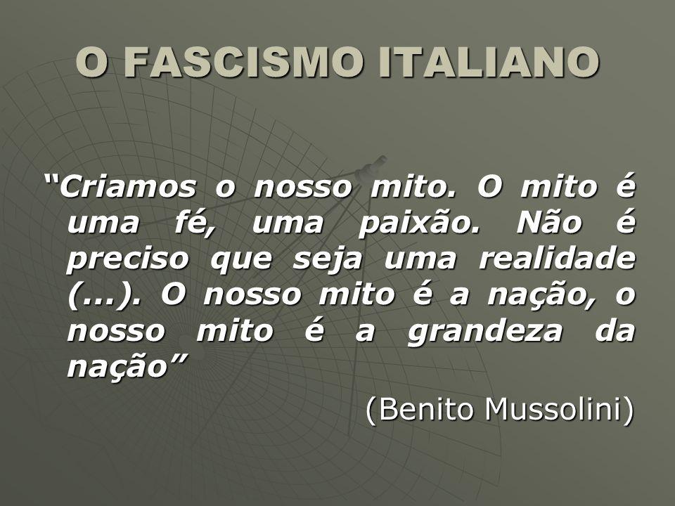 O FASCISMO ITALIANO Criamos o nosso mito. O mito é uma fé, uma paixão. Não é preciso que seja uma realidade (...). O nosso mito é a nação, o nosso mit