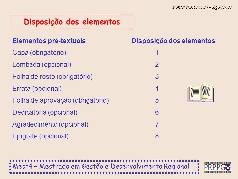 Mest4 – Mestrado em Gestão e Desenvolvimento Regional Fonte: NBR 14724 – Ago//2002 Elementos pré-textuaisDisposição dos elementos Capa (obrigatório)1 Lombada (opcional)2 Folha de rosto (obrigatório)3 Errata (opcional)4 Folha de aprovação (obrigatório)5 Dedicatória (opcional)6 Agradecimento (opcional)7 Epígrafe (opcional)8 Disposição dos elementos
