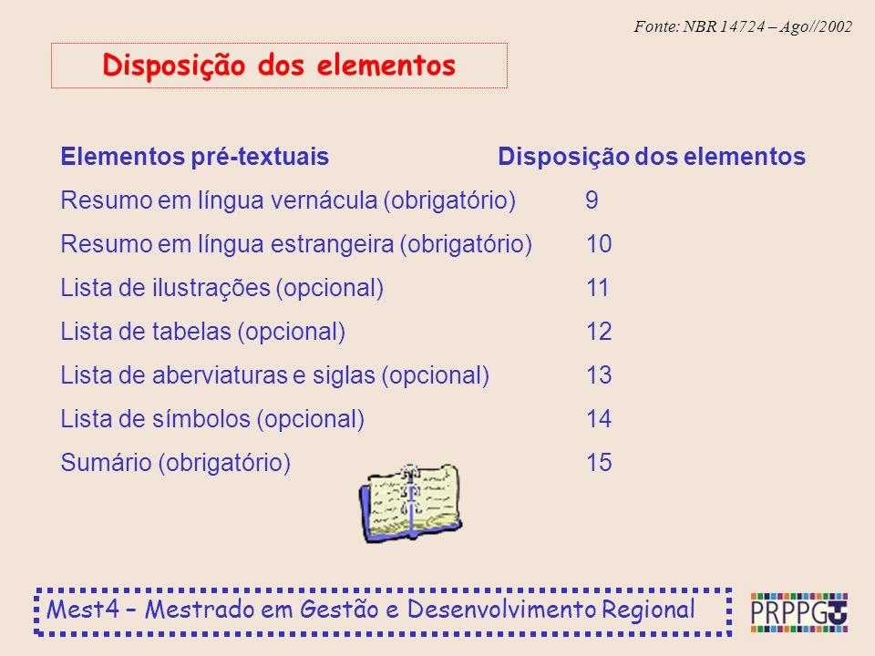 Mest4 – Mestrado em Gestão e Desenvolvimento Regional Fonte: NBR 14724 – Ago//2002 Elementos pré-textuaisDisposição dos elementos Resumo em língua vernácula (obrigatório)9 Resumo em língua estrangeira (obrigatório)10 Lista de ilustrações (opcional)11 Lista de tabelas (opcional)12 Lista de aberviaturas e siglas (opcional)13 Lista de símbolos (opcional)14 Sumário (obrigatório)15 Disposição dos elementos