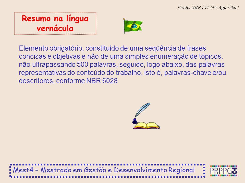 Mest4 – Mestrado em Gestão e Desenvolvimento Regional Fonte: NBR 14724 – Ago//2002 Elemento obrigatório, constituído de uma seqüência de frases concisas e objetivas e não de uma simples enumeração de tópicos, não ultrapassando 500 palavras, seguido, logo abaixo, das palavras representativas do conteúdo do trabalho, isto é, palavras-chave e/ou descritores, conforme NBR 6028 Resumo na língua vernácula