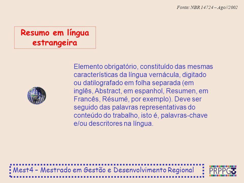 Mest4 – Mestrado em Gestão e Desenvolvimento Regional Fonte: NBR 14724 – Ago//2002 Elemento obrigatório, constituído das mesmas características da língua vernácula, digitado ou datilografado em folha separada (em inglês, Abstract, em espanhol, Resumen, em Francês, Résumé, por exemplo).