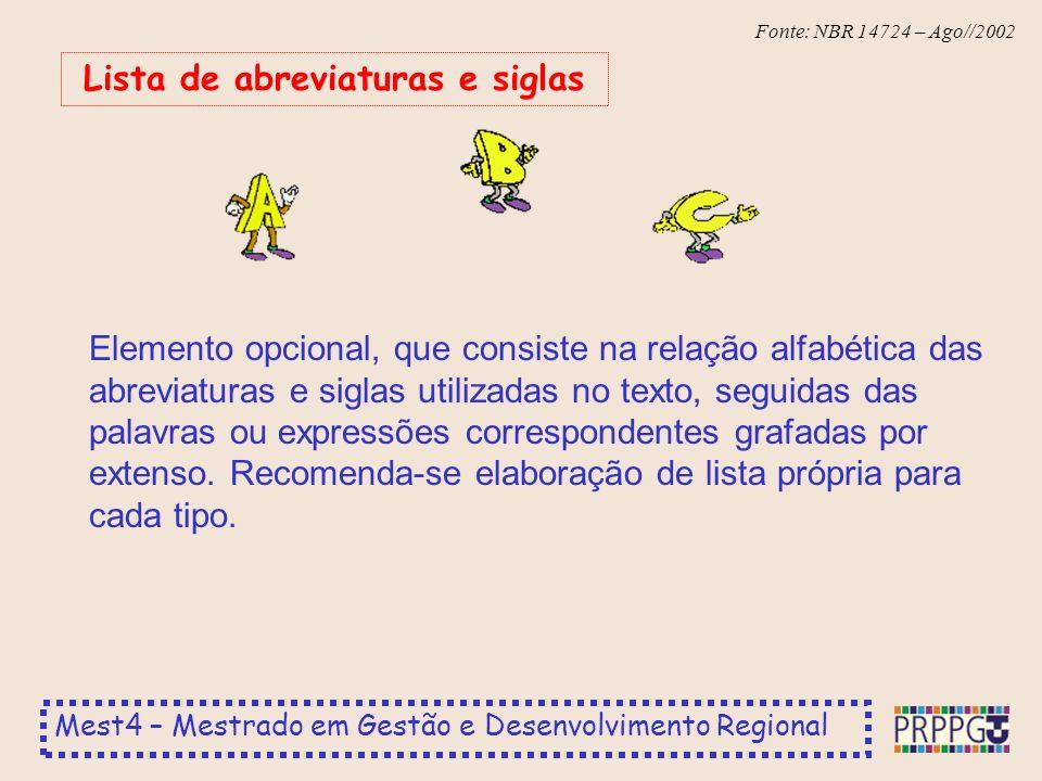 Mest4 – Mestrado em Gestão e Desenvolvimento Regional Fonte: NBR 14724 – Ago//2002 Elemento opcional, que consiste na relação alfabética das abreviaturas e siglas utilizadas no texto, seguidas das palavras ou expressões correspondentes grafadas por extenso.