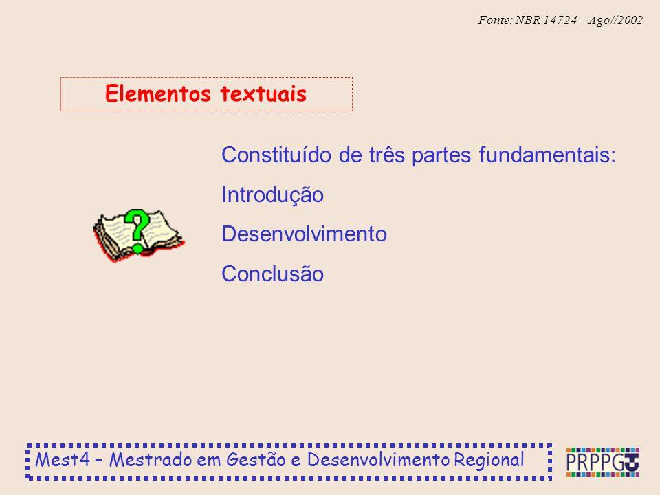 Mest4 – Mestrado em Gestão e Desenvolvimento Regional Fonte: NBR 14724 – Ago//2002 Constituído de três partes fundamentais: Introdução Desenvolvimento Conclusão Elementos textuais