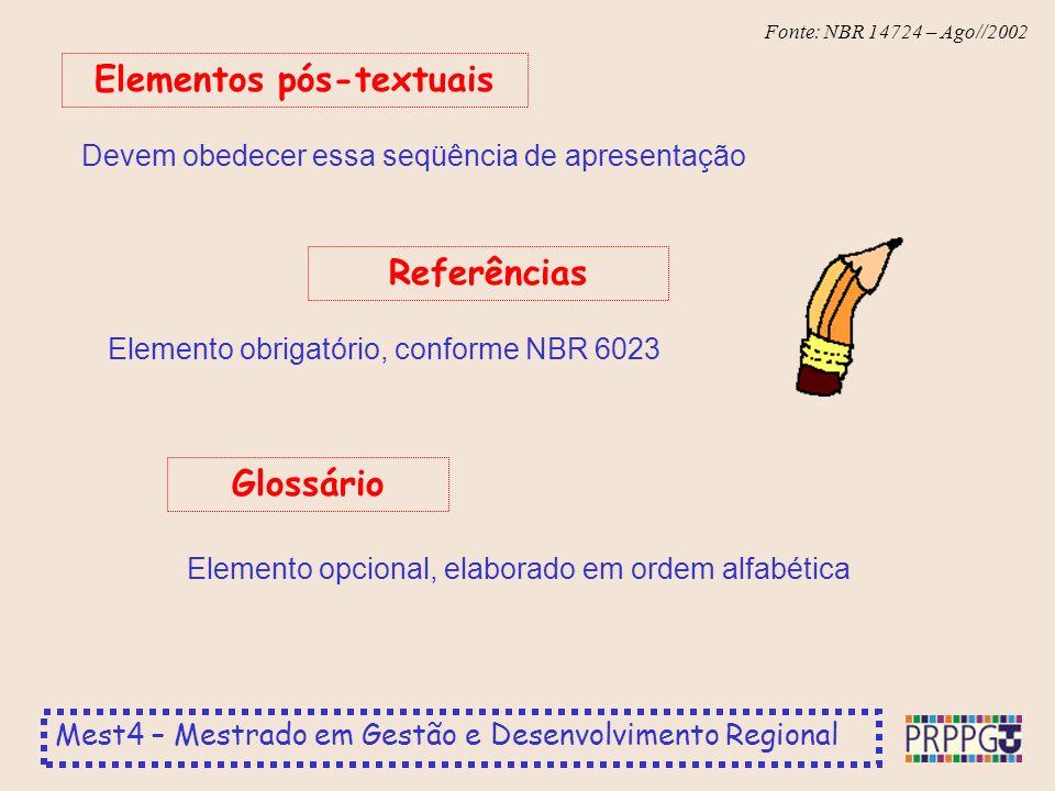 Mest4 – Mestrado em Gestão e Desenvolvimento Regional Fonte: NBR 14724 – Ago//2002 Devem obedecer essa seqüência de apresentação Elementos pós-textuais Elemento obrigatório, conforme NBR 6023 Referências Elemento opcional, elaborado em ordem alfabética Glossário
