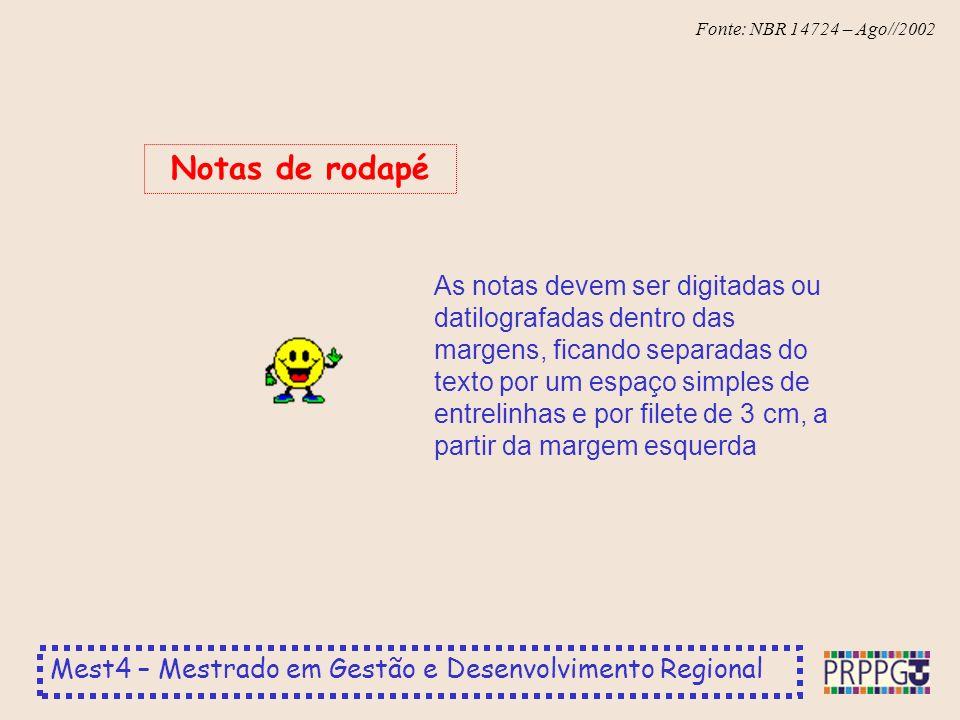 Mest4 – Mestrado em Gestão e Desenvolvimento Regional Fonte: NBR 14724 – Ago//2002 As notas devem ser digitadas ou datilografadas dentro das margens, ficando separadas do texto por um espaço simples de entrelinhas e por filete de 3 cm, a partir da margem esquerda Notas de rodapé