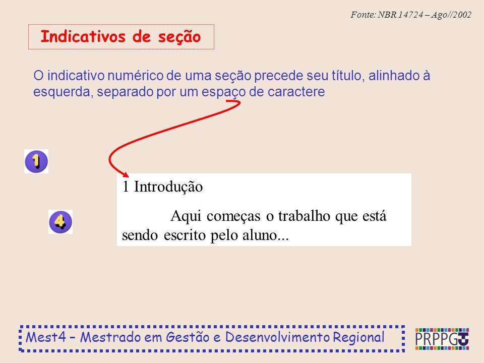 Mest4 – Mestrado em Gestão e Desenvolvimento Regional Fonte: NBR 14724 – Ago//2002 O indicativo numérico de uma seção precede seu título, alinhado à esquerda, separado por um espaço de caractere Indicativos de seção 1 Introdução Aqui começas o trabalho que está sendo escrito pelo aluno...