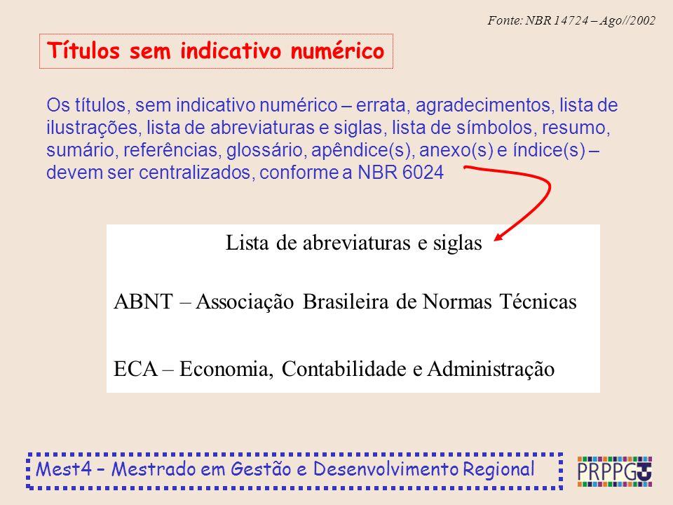Mest4 – Mestrado em Gestão e Desenvolvimento Regional Fonte: NBR 14724 – Ago//2002 Os títulos, sem indicativo numérico – errata, agradecimentos, lista de ilustrações, lista de abreviaturas e siglas, lista de símbolos, resumo, sumário, referências, glossário, apêndice(s), anexo(s) e índice(s) – devem ser centralizados, conforme a NBR 6024 Títulos sem indicativo numérico Lista de abreviaturas e siglas ABNT – Associação Brasileira de Normas Técnicas ECA – Economia, Contabilidade e Administração