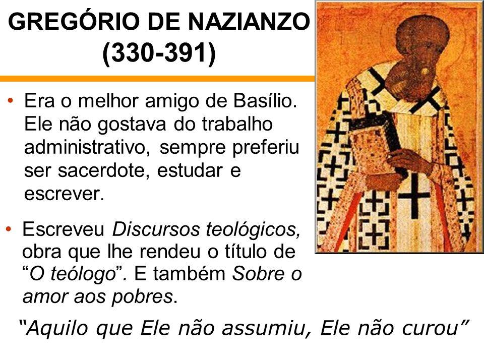 GREGÓRIO DE NAZIANZO (330-391) Era o melhor amigo de Basílio. Ele não gostava do trabalho administrativo, sempre preferiu ser sacerdote, estudar e esc