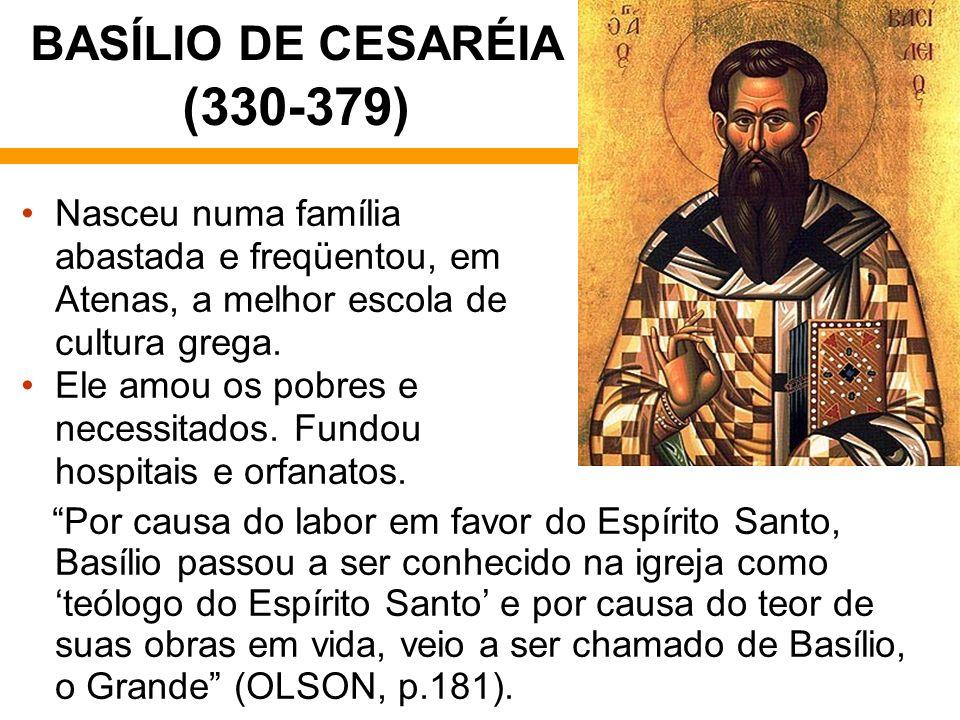 BASÍLIO DE CESARÉIA (330-379) Nasceu numa família abastada e freqüentou, em Atenas, a melhor escola de cultura grega. Ele amou os pobres e necessitado