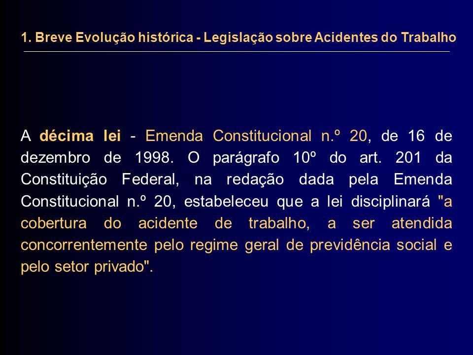 1. Breve Evolução histórica - Legislação sobre Acidentes do Trabalho A décima lei - Emenda Constitucional n.º 20, de 16 de dezembro de 1998. O parágra