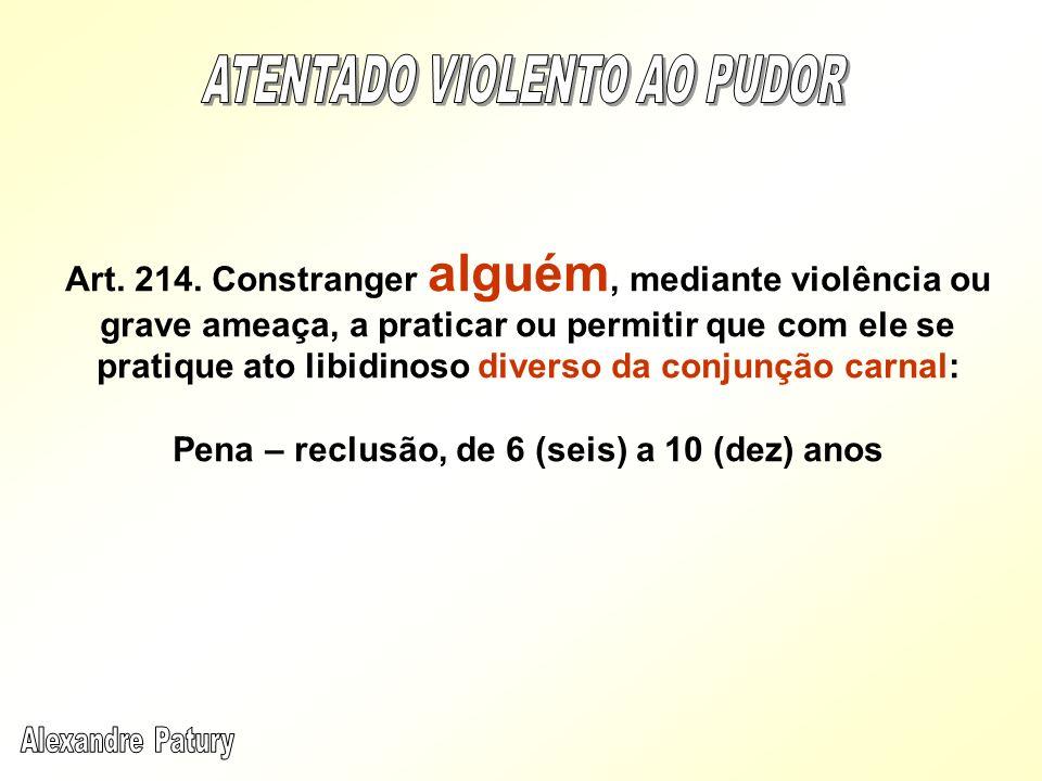 Art. 214. Constranger alguém, mediante violência ou grave ameaça, a praticar ou permitir que com ele se pratique ato libidinoso diverso da conjunção c