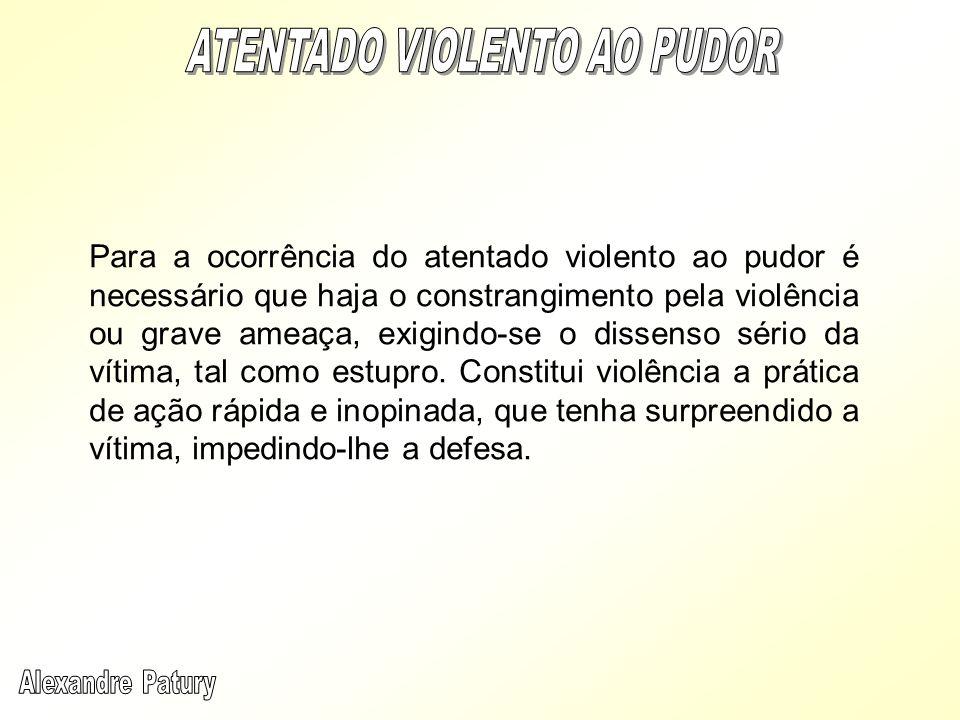 Para a ocorrência do atentado violento ao pudor é necessário que haja o constrangimento pela violência ou grave ameaça, exigindo-se o dissenso sério d