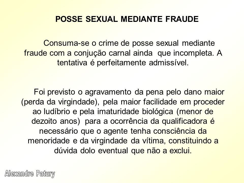Consuma-se o crime de posse sexual mediante fraude com a conjução carnal ainda que incompleta. A tentativa é perfeitamente admissível. Foi previsto o