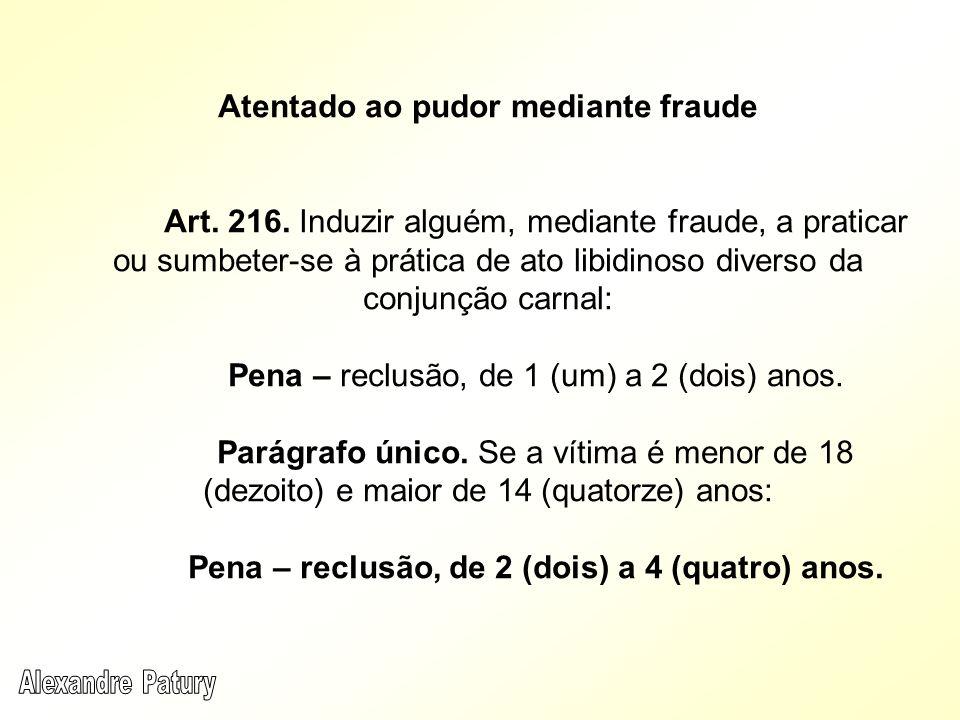 Atentado ao pudor mediante fraude Art. 216. Induzir alguém, mediante fraude, a praticar ou sumbeter-se à prática de ato libidinoso diverso da conjunçã