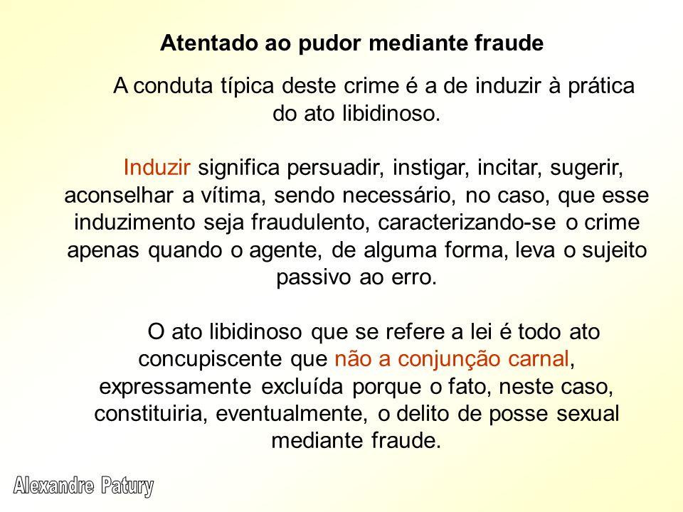 Atentado ao pudor mediante fraude A conduta típica deste crime é a de induzir à prática do ato libidinoso. Induzir significa persuadir, instigar, inci