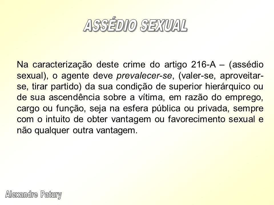 Na caracterização deste crime do artigo 216-A – (assédio sexual), o agente deve prevalecer-se, (valer-se, aproveitar- se, tirar partido) da sua condiç