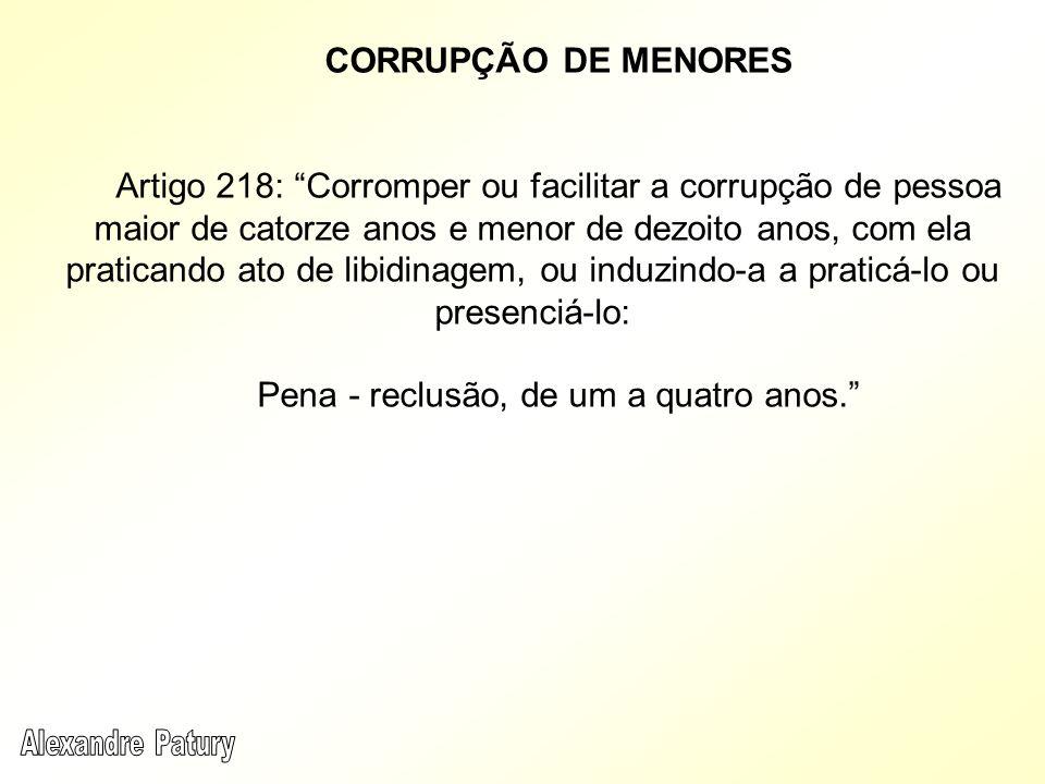 CORRUPÇÃO DE MENORES Artigo 218: Corromper ou facilitar a corrupção de pessoa maior de catorze anos e menor de dezoito anos, com ela praticando ato de