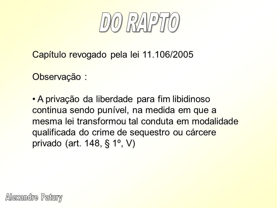 Capítulo revogado pela lei 11.106/2005 Observação : A privação da liberdade para fim libidinoso continua sendo punível, na medida em que a mesma lei t
